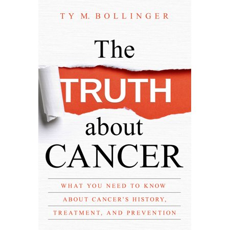 The Truth about Cancer : What You Need to Know about Cancer's History, Treatment, and