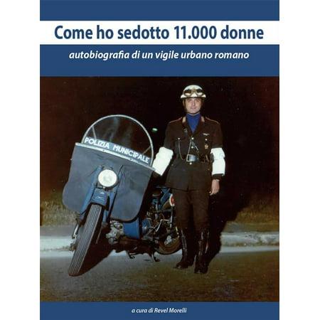 Come ho sedotto 11.000 donne. Autobiografia di un vigile urbano romano - (Un Complicato Intrigo Di Donne Vicoli E Delitti)