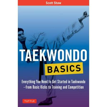 Taekwondo Basics : Everything You Need to Get Started in Taekwondo - From Basic Kicks to Training and -