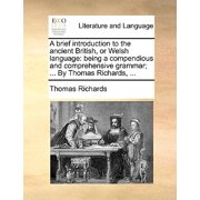 A Brief Introduction to the Ancient British, or Welsh Language : Being a Compendious and Comprehensive Grammar; ... by Thomas Richards, ...