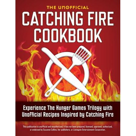 Catching Fire Cookbook : Experience the Hunger Games Trilogy with Unofficial Recipes Inspired by Catching