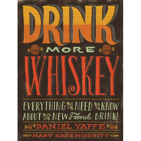 Drink More Whiskey : Everything You Need to Know About Your New Favorite Drink!