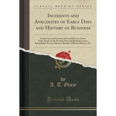 Incidents and Anecdotes of Early Days and History of Business : In the City and County of Found Du Lac from Early Times to the Present; Personal Reminiscences; Remarkable Events; Election Results; Military History, Etc (Classic Reprint)