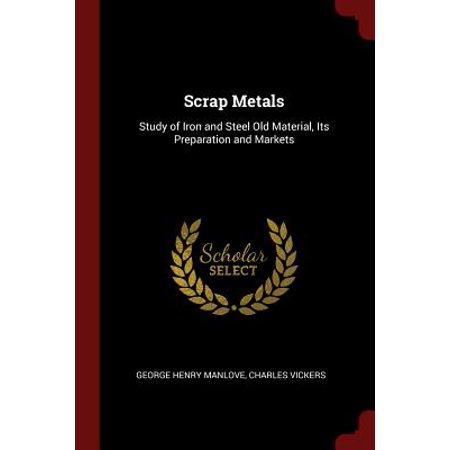 Scrap Metals : Study of Iron and Steel Old Material, Its Preparation and