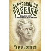 Jefferson on Freedom : Wisdom, Advice, and Hints on Freedom, Democracy, and the American Way