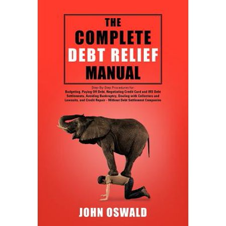 The Complete Debt Relief Manual  Step By Step Procedures For  Budgeting  Paying Off Debt  Negotiating Credit Card And Irs Debt Settlements  Avoiding Bankruptcy  Dealing With Collector