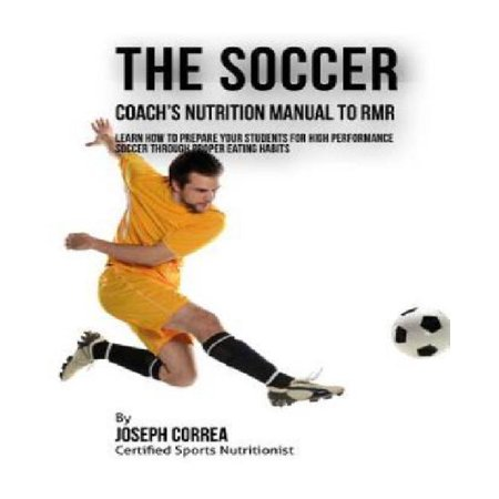 The Soccer Coachs Nutrition Manual To Rmr  Learn How To Prepare Your Students For High Performance Soccer Through Proper Eating Habits