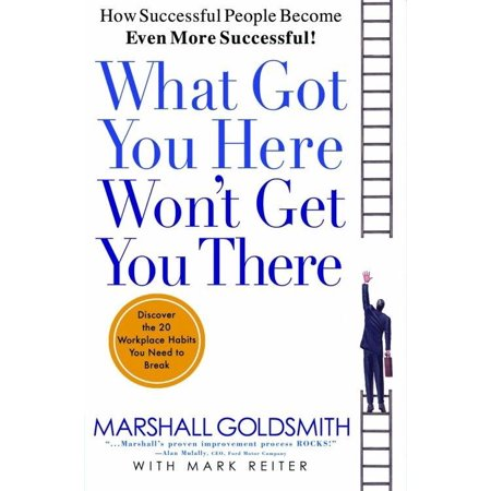 What Got You Here Won't Get You There : How Successful People Become Even More (Badfinger Got To Get Out Of Here)