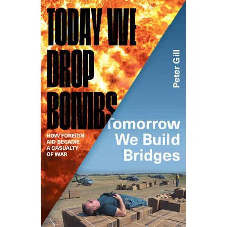 Build Bridges - Today We Drop Bombs, Tomorrow We Build Bridges : How Foreign Aid Became a Casualty of War