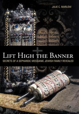 Lift High the Banner: Secrets of a Sephardic Messianic Jewish Family Revealed