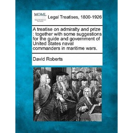 A Treatise On Admiralty And Prize   Together With Some Suggestions For The Guide And Government Of United States Naval Commanders In Maritime Wars