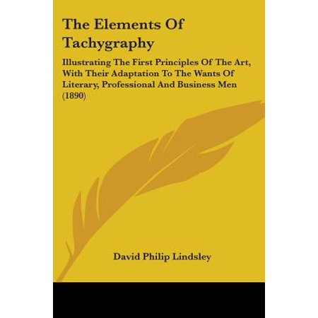 The Elements of Tachygraphy : Illustrating the First Principles of the Art, with Their Adaptation to the Wants of Literary, Professional and Business Men
