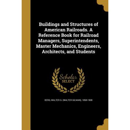 Buildings and Structures of American Railroads. a Reference Book for Railroad Managers, Superintendents, Master Mechanics, Engineers, Architects, and