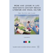 Palgrave Studies in Modern European Literature: Work and Leisure in Late Nineteenth-Century French Literature and Visual Culture: Time, Politics and Class (Paperback)