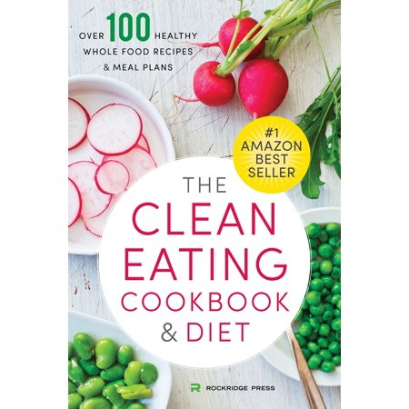 The Clean Eating Cookbook & Diet: Over 100 Healthy Whole Food Recipes & Meal Plans -