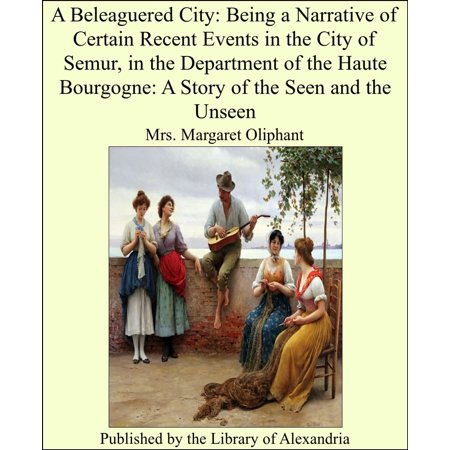 A Beleaguered City: Being a Narrative of Certain Recent Events in the City of Semur, in the Department of the Haute Bourgogne: A Story of the Seen and the Unseen - eBook](City Pages Halloween Events)