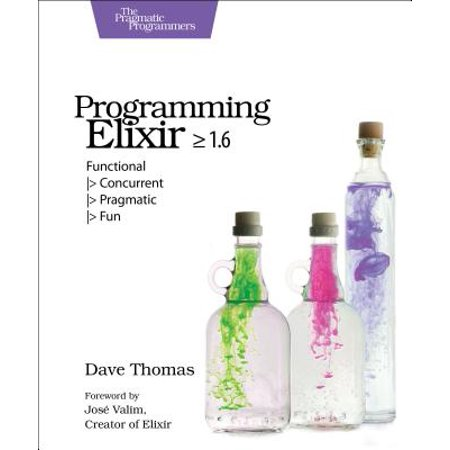 Programming Elixir >= 1.6 : Functional -> Concurrent -> Pragmatic -> (Programming Elixir 1 3 Functional Concurrent Pragmatic Fun)