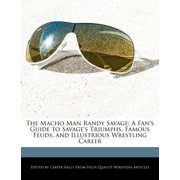 The Macho Man Randy Savage : A Fan's Guide to Savage's Triumphs, Famous Feuds, and Illustrious Wrestling Career