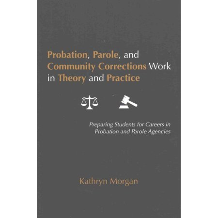 Probation, Parole, and Community Corrections Work in Theory and Practice: Preparing Students for Careers in Probation and Parole Agencies