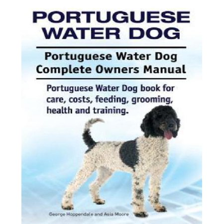 Portuguese Water Dog. Portuguese Water Dog Complete Owners Manual. Portuguese Water Dog Book for Care, Costs, Feeding, Grooming, Health and Training.