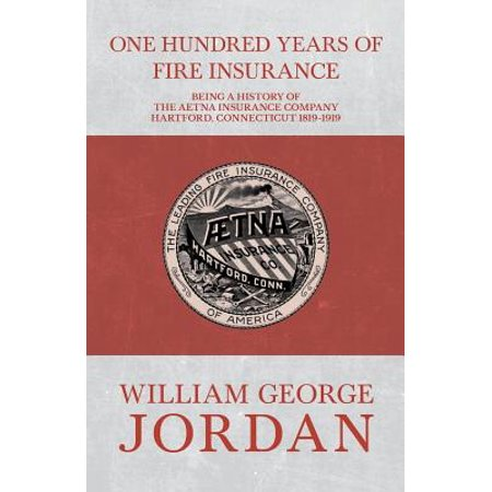 One Hundred Years of Fire Insurance - Being a History of the Aetna Insurance Company Hartford, Connecticut 1819-1919 - (Best Auto Insurance Companies 2019)