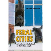 Feral Cities : Adventures with Animals in the Urban Jungle
