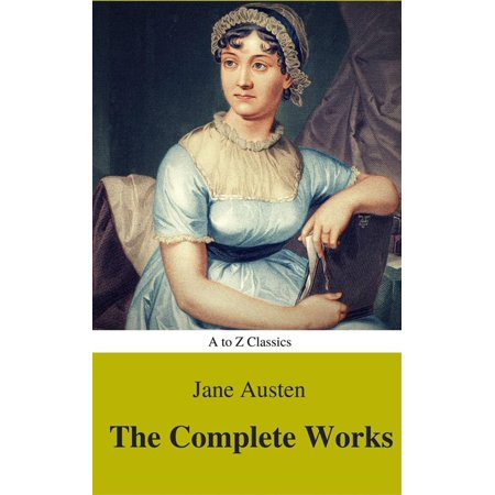 The Complete Works of Jane Austen (Best Navigation, Active TOC) (A to Z Classics) -