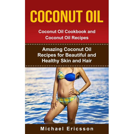 Coconut Oil: Coconut Oil Cookbook and Coconut Oil Recipes: Amazing Coconut Oil Recipes for Beautiful and Healthy Skin and Hair - - Coconut Tequila Recipes