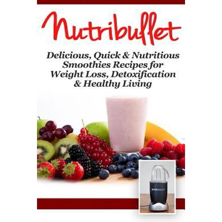 Nutribullet  Delicious  Quick   Nutritious Smoothie Recipes For Weight Loss  Detoxification   Healthy Living