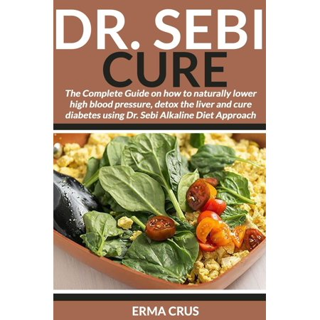 Dr. Sebi Cure: The Complete Guide on how to Naturally Lower High Blood Pressure, Detox the Liver and Cure Diabetes Using Dr. Sebi Alkaline Diet Approach -
