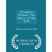 Woodrow Wilson : The Story of His Life - Scholar's Choice Edition