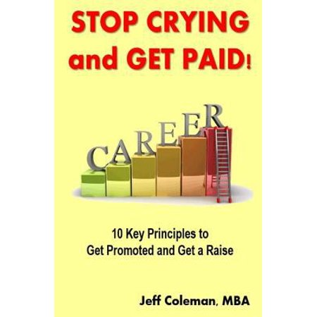 Stop Crying And Get Paid  10 Key Principles To Get Promoted And Get A Raise