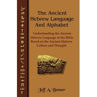 The Ancient Hebrew Language and Alphabet : Understanding the Ancient Hebrew Language of the Bible Based on Ancient Hebrew Culture and Thought