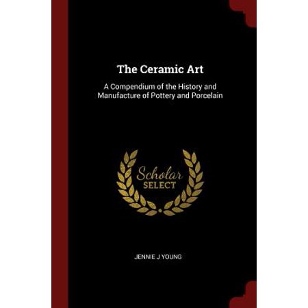 The Ceramic Art : A Compendium of the History and Manufacture of Pottery and Porcelain (History Of Ceramics)