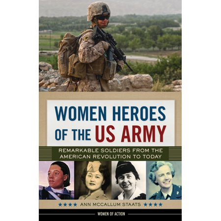 Us Army Soldiers - Women Heroes of the US Army : Remarkable Soldiers from the American Revolution to Today