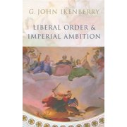 Liberal Order and Imperial Ambition : Essays on American Power and International Order
