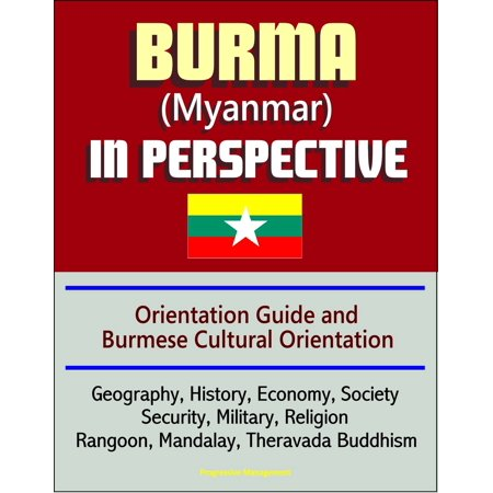 Burma (Myanmar) in Perspective - Orientation Guide and Burmese Cultural Orientation: Geography, History, Economy, Society, Security, Military, Religion, Rangoon, Mandalay, Theravada Buddhism - (Difference Between Mahayana Buddhism And Theravada Buddhism)