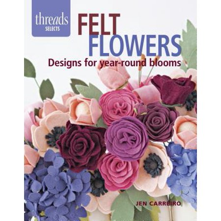 Felt Flowers : Designs for Year-Round Blooms