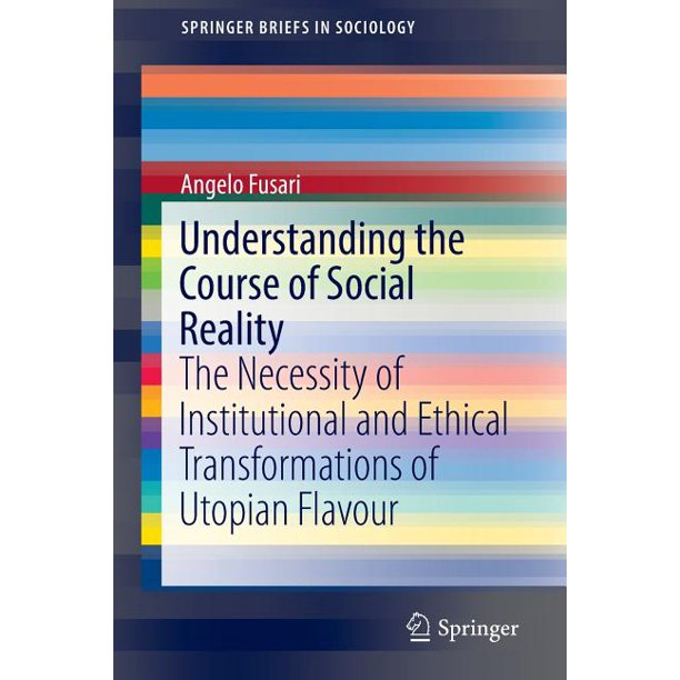 Springerbriefs in Sociology: Understanding the Course of Social Reality: The Necessity of Institutional and Ethical Transformations of Utopian Flavour (Paperback)