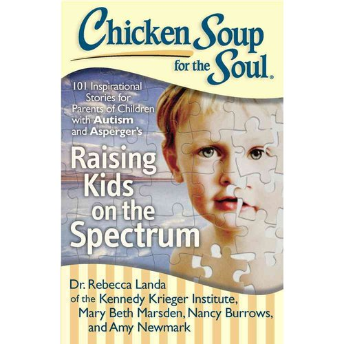 Chicken Soup for the Soul Raising Kids on the Spectrum: 101 Inspirational Stories for Parents of Children with Autism and Asperger's
