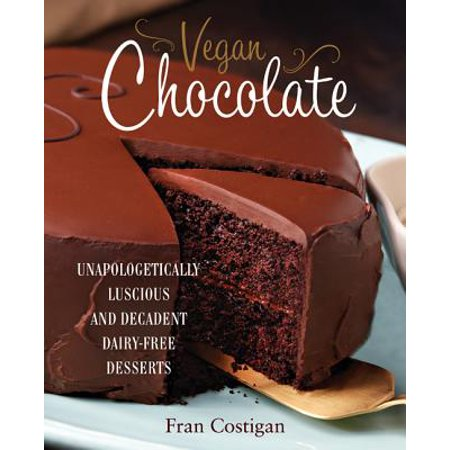 Vegan Chocolate : Unapologetically Luscious and Decadent Dairy-Free Desserts
