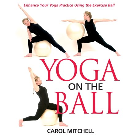 Yoga on the Ball : Enhance Your Yoga Practice Using the Exercise