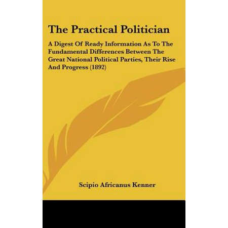 The Practical Politician : A Digest of Ready Information as to the Fundamental Differences Between the Great National Political Parties, Their Rise and Progress