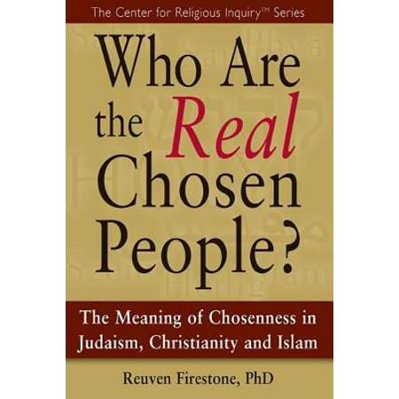 Who Are the Real Chosen People? : The Meaning of Choseness in Judaism, Christianity and (Christianity Judaism And Islam Have In Common)