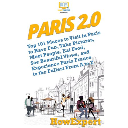 Paris 2.0: Top 101 Places to Visit in Paris to Have Fun, Take Pictures, Meet People, Eat Food, See Beautiful Views, and Experience Paris France to the Fullest From A to Z -