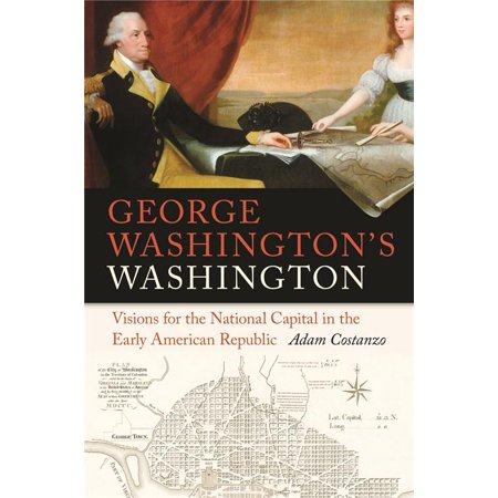 George Washingtons Washington   Visions For The National Capital In The Early American Republic