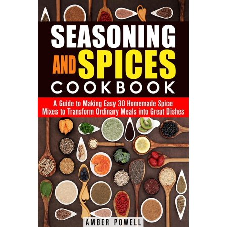 Seasoning and Spices Cookbook: A Guide to Making Easy 30 Homemade Spice Mixes to Transform Ordinary Meals into Great Dishes - (Best Homemade Chex Party Mix)