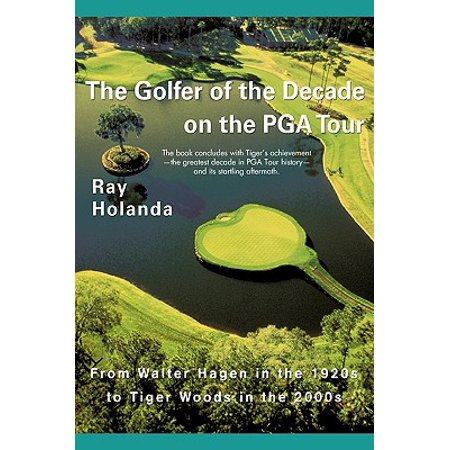 The Golfer of the Decade on the PGA Tour : From Walter Hagen in the 1920s to Tiger Woods in the (Tiger Woods Pga Tour 14 Golfers List)