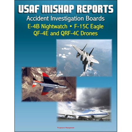 U.S. Air Force Aerospace Mishap Reports: Accident Investigation Boards for the E-4B Nightwatch Advanced Airborne Command Post, F-15C Eagle Fighter, QF-4E and QRF-4C Target Drones - eBook