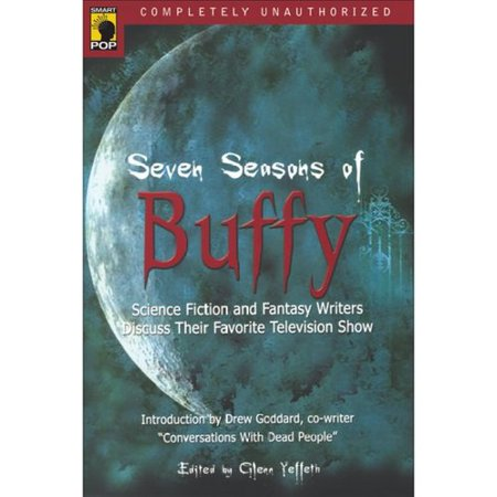 Seven Seasons of Buffy: Science Fiction and Fantasy Writers Discuss Their Favorite Television Show by